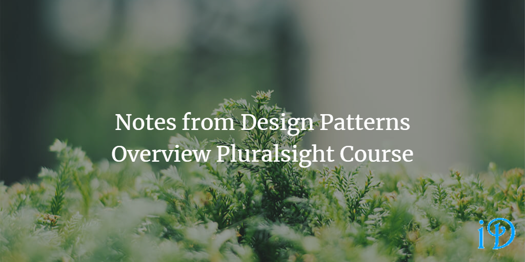 Notes from Design Patterns Overview Pluralsight Course