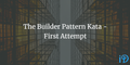 featured image thumbnail for post The Builder Pattern Kata - First Attempt