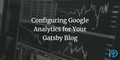featured image thumbnail for post Configuring Google Analytics for Your Gatsby Blog
