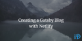 featured image thumbnail for post Creating a Gatsby Blog with Netlify