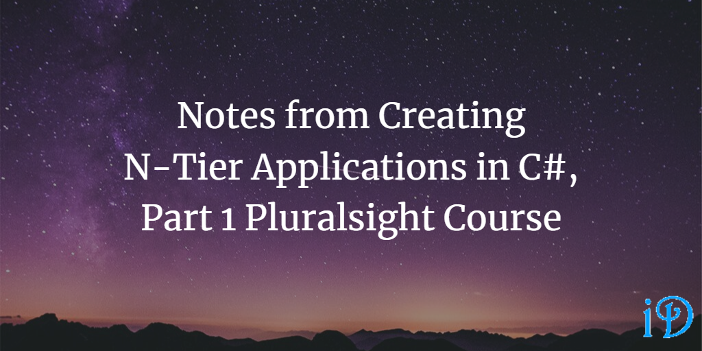 Notes from Creating N-Tier Applications in C#, Part 1 Pluralsight Course