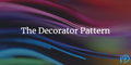 featured image thumbnail for post The Decorator Pattern